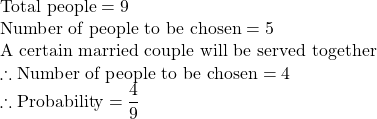 \text{Total people}=9\\ \text{Number of people to be chosen} = 5\\ \text{A certain married couple will be served together}\\ \therefore\text{Number of people to be chosen}=4\\\therefore \text{Probability}=\dfrac{4}{9}