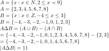 \begin{array}{l}A = \left\{ {x:x \in N,2 \le x \prec 9} \right\}\A = \left\{ {2,3,4,5,6,7,8} \right\}\B = \left\{ {x:x \in Z, - 4 \le x \le 3} \right\}\B = \left\{ { - 4, - 3, - 2, - 1,0,1,2,3} \right\}\A\Delta B = \left( {A \cup B} \right) - \left( {A \cap B} \right)\ = \left\{ { - 4, - 3, - 2, - 1,0,1,2,3,4,5,6,7,8} \right\} - \left\{ {2,3} \right\}\ = \left\{ { - 4, - 3, - 2, - 1,0,1,4,5,6,7,8} \right\}\\left| {A\Delta B} \right| = 11\end{array}