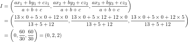 \begin{aligned} I&=\left( \dfrac{ax_1+by_1+cz_1}{a+b+c},\dfrac{ax_2+by_2+cz_2}{a+b+c},\dfrac{ax_3+by_3+cz_3}{a+b+c} \right)\\&=\left( \dfrac{13 \times0+5 \times 0+12\times0}{13+5+12},\dfrac{13 \times 0+5\times 12+12 \times 0}{13+5+12}, \dfrac{13 \times 0+5 \times 0+12\times 5}{13+5+12} \right)\\&=\left( 0, \dfrac{60}{30}, \dfrac{60}{30} \right)=(0,2,2) \end{aligned}