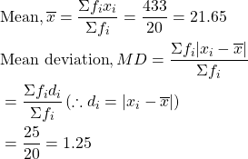 \begin{aligned} &\text{Mean},\overline{x}=\dfrac{\Sigma f_ix_i}{\Sigma f_i}=\dfrac{433}{20}=21.65\ &\text{Mean deviation}, MD=\frac{\Sigma f_i|x_i-\overline{x}|}{\Sigma f_i}\&=\dfrac{\Sigma f_id_i}{\Sigma f_i}\left( \therefore d_i=|x_i-\overline{x}| \right)\&=\dfrac{25}{20}=1.25 \end{aligned}